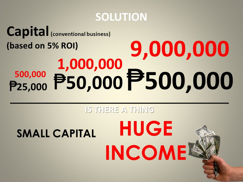 SMALL CAPITAL HUGE INCOME 25,000 50,000 500,000 Capital (conventional business) (based on 5% ROI) 9,000,000 1,000,000 500,000 IS THERE A THING