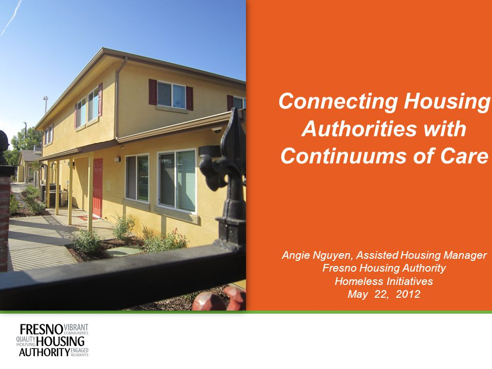 Connecting Housing Authorities with Continuums of Care Angie Nguyen, Assisted Housing Manager Fresno Housing Authority Homeless Initiatives May 22, 2012
