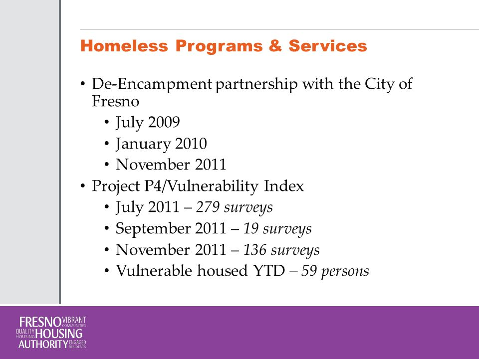 Homeless Programs & Services Homeless Prevention and Rapid Re-Housing Program successes: 238 people housed Shelter Plus Care: 160 Certificates Veteran's Affairs Supportive Housing:145 vouchers Fresno First Steps Home: 40 people housed $800,000 in cash investment from Fresno Housing Authority Renaissance PSH – Mixed financing, 118 PBV, & Property Management PSH Partnerships - $1.4mil
