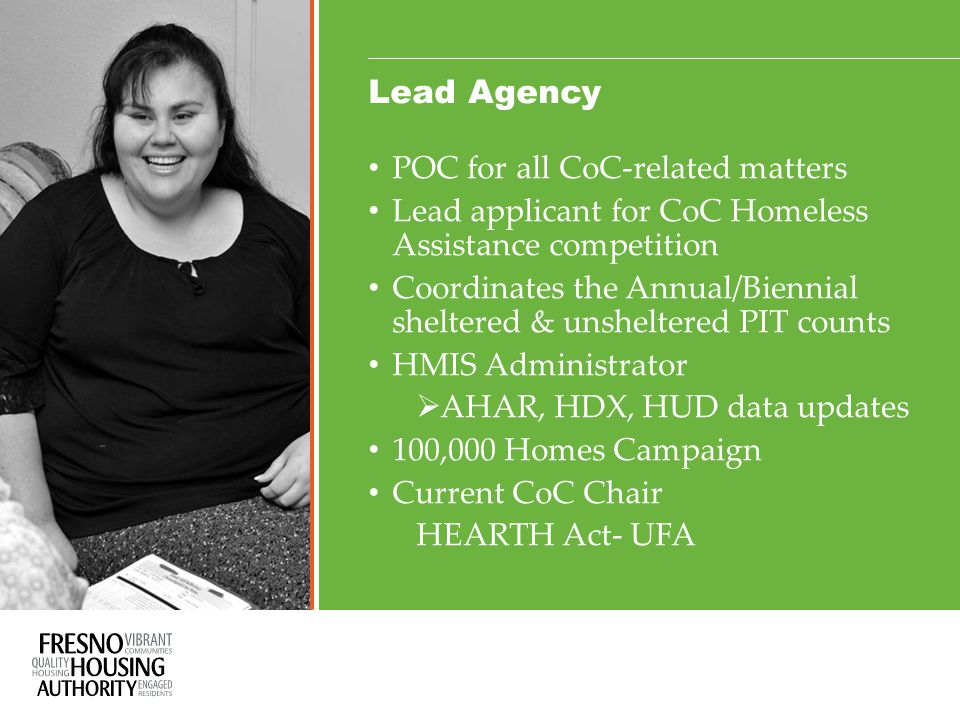 Lead Agency POC for all CoC-related matters Lead applicant for CoC Homeless Assistance competition Coordinates the Annual/Biennial sheltered & unsheltered PIT counts HMIS Administrator  AHAR, HDX, HUD data updates 100,000 Homes Campaign Current CoC Chair HEARTH Act- UFA