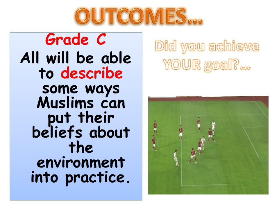 Grade C All will be able to describe some ways Muslims can put their beliefs about the environment into practice. Grade C All will be able to describe