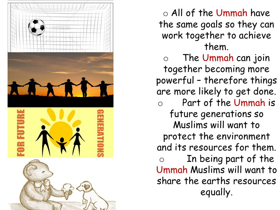 o All of the Ummah have the same goals so they can work together to achieve them. o The Ummah can join together becoming more powerful – therefore thi
