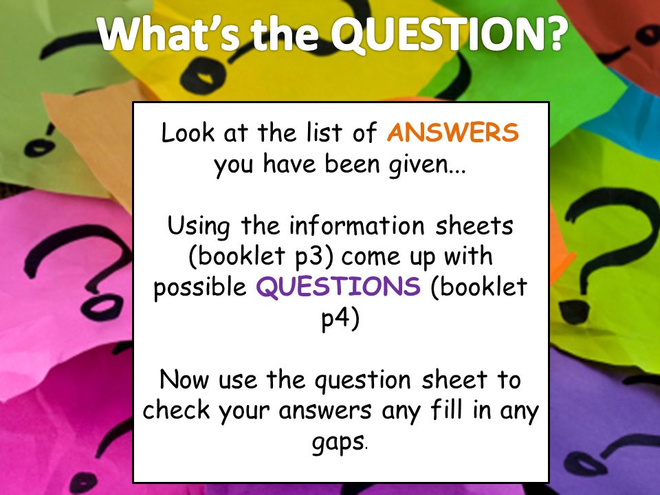 Look at the list of ANSWERS you have been given... Using the information sheets (booklet p3) come up with possible QUESTIONS (booklet p4) Now use the