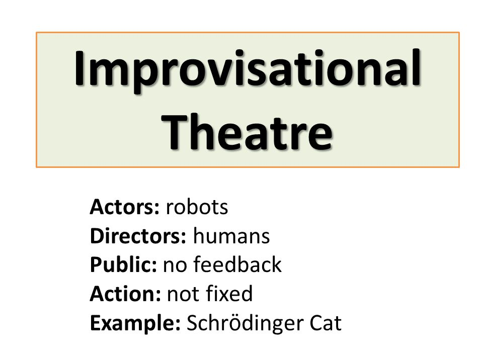 Improvisational Theatre Actors: robots Directors: humans Public: no feedback Action: not fixed Example: Schr ö dinger Cat