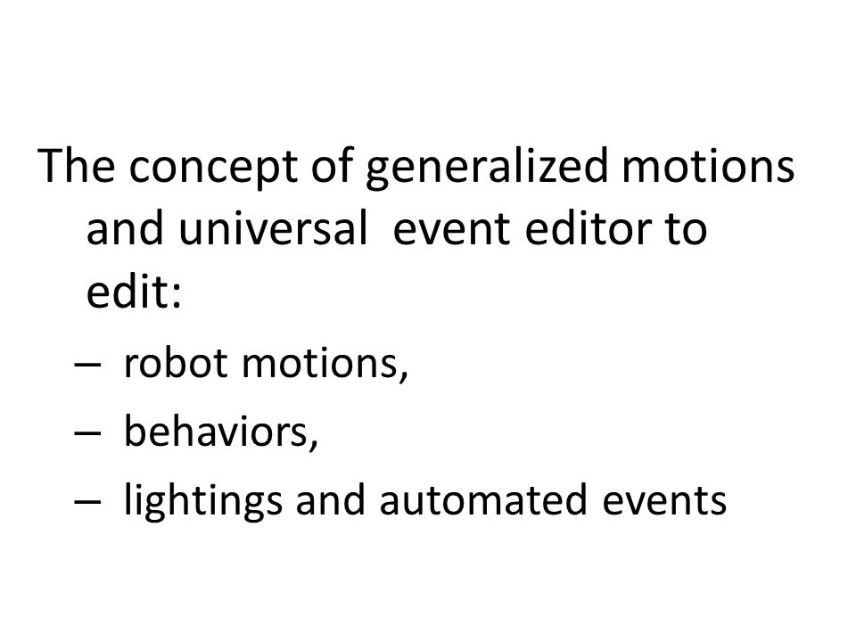 The concept of generalized motions and universal event editor to edit: – robot motions, – behaviors, – lightings and automated events