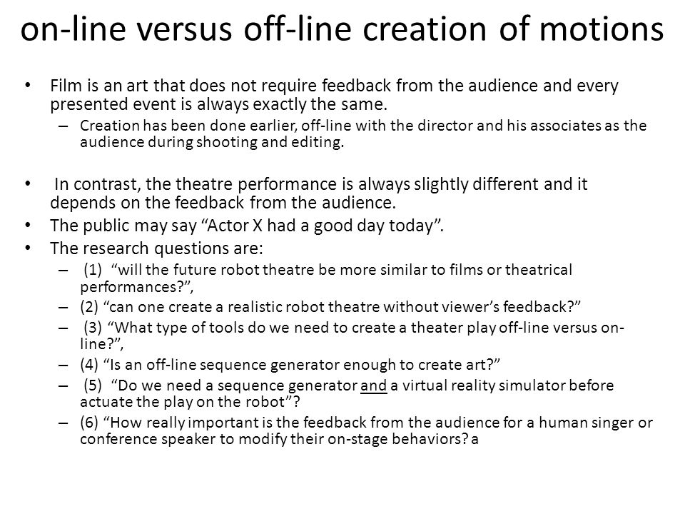 on-line versus off-line creation of motions Film is an art that does not require feedback from the audience and every presented event is always exactly the same.