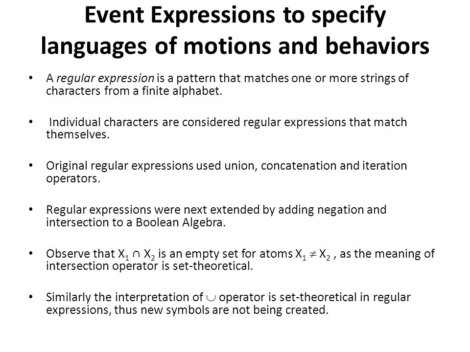 Event Expressions to specify languages of motions and behaviors A regular expression is a pattern that matches one or more strings of characters from a finite alphabet.