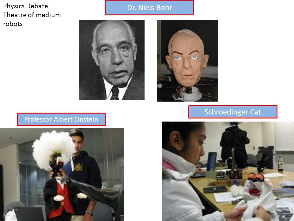 Schroedinger Cat Dr. Niels Bohr Physics Debate Theatre of medium robots Professor Albert Einstein