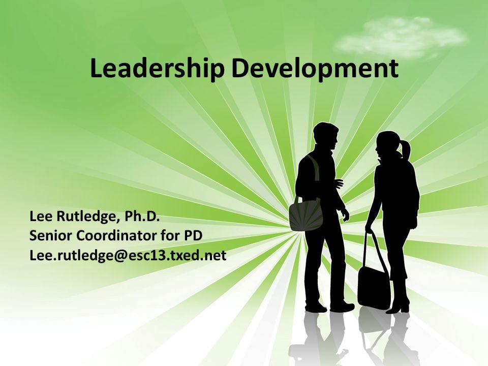 Leadership Development Lee Rutledge, Ph.D. Senior Coordinator for PD Lee.rutledge@esc13.txed.net