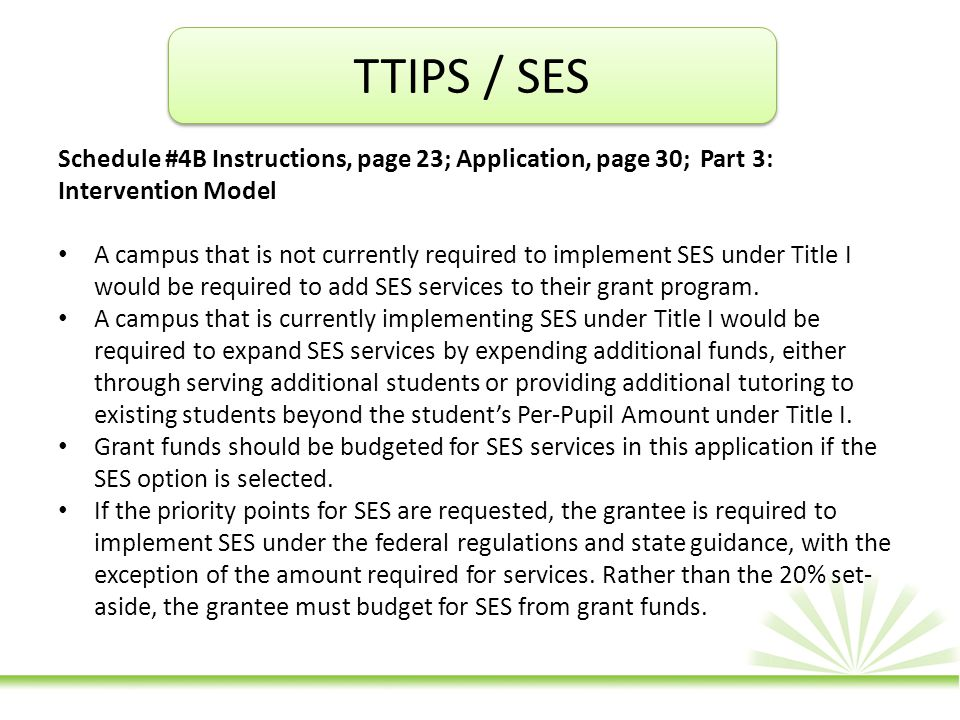 TTIPS / SES Schedule #4B Instructions, page 23; Application, page 30; Part 3: Intervention Model A campus that is not currently required to implement SES under Title I would be required to add SES services to their grant program.