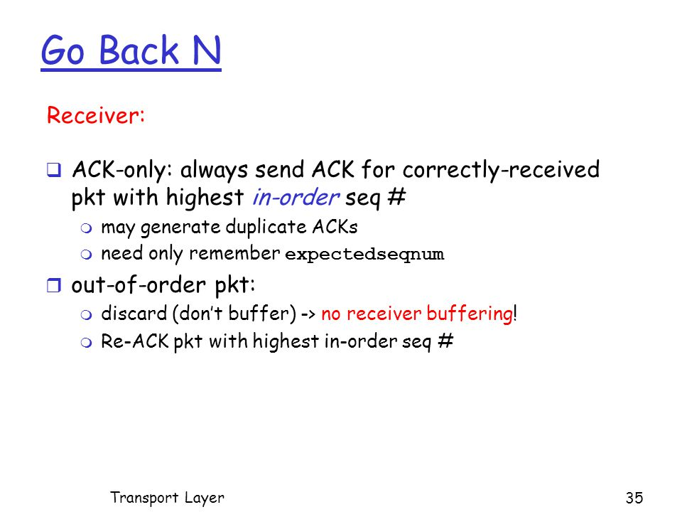 Go Back N Transport Layer 35  ACK-only: always send ACK for correctly-received pkt with highest in-order seq # m may generate duplicate ACKs  need only remember expectedseqnum r out-of-order pkt: m discard (don't buffer) -> no receiver buffering.