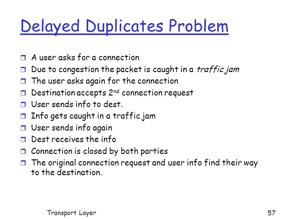 Delayed Duplicates Problem r A user asks for a connection r Due to congestion the packet is caught in a traffic jam r The user asks again for the connection r Destination accepts 2 nd connection request r User sends info to dest.