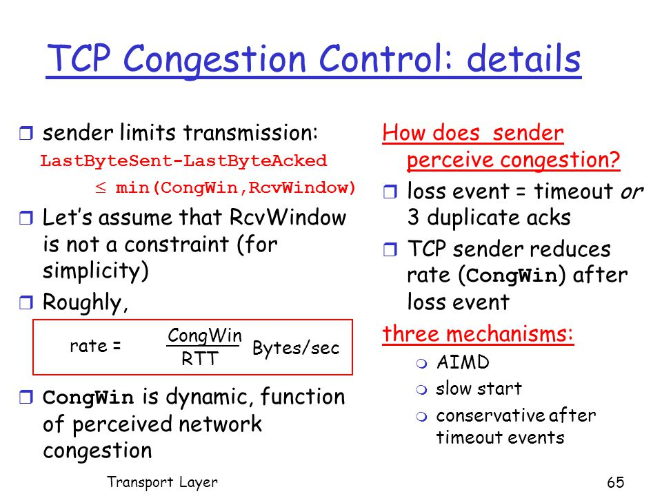 TCP Congestion Control: details r sender limits transmission: LastByteSent-LastByteAcked  min(CongWin,RcvWindow) r Let's assume that RcvWindow is not a constraint (for simplicity) r Roughly,  CongWin is dynamic, function of perceived network congestion How does sender perceive congestion.