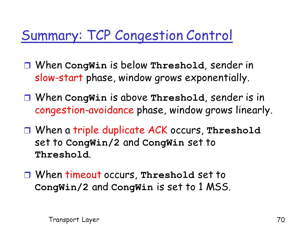 Summary: TCP Congestion Control  When CongWin is below Threshold, sender in slow-start phase, window grows exponentially.