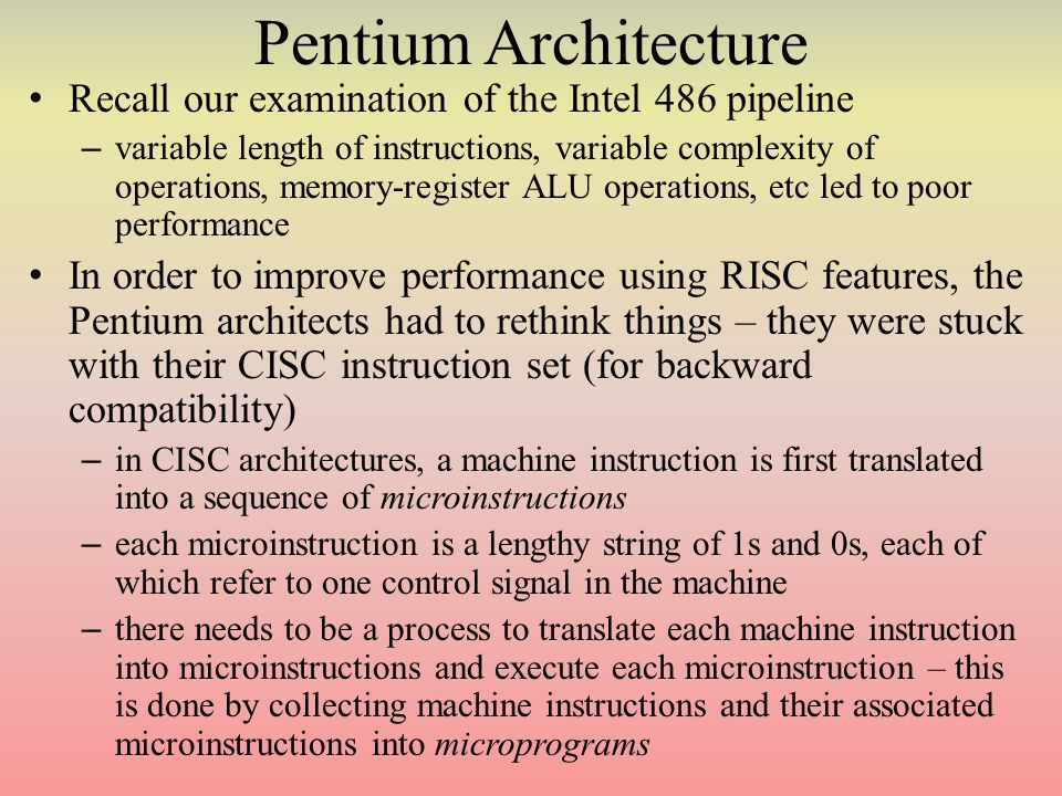 Pentium Architecture Recall our examination of the Intel 486 pipeline – variable length of instructions, variable complexity of operations, memory-register ALU operations, etc led to poor performance In order to improve performance using RISC features, the Pentium architects had to rethink things – they were stuck with their CISC instruction set (for backward compatibility) – in CISC architectures, a machine instruction is first translated into a sequence of microinstructions – each microinstruction is a lengthy string of 1s and 0s, each of which refer to one control signal in the machine – there needs to be a process to translate each machine instruction into microinstructions and execute each microinstruction – this is done by collecting machine instructions and their associated microinstructions into microprograms