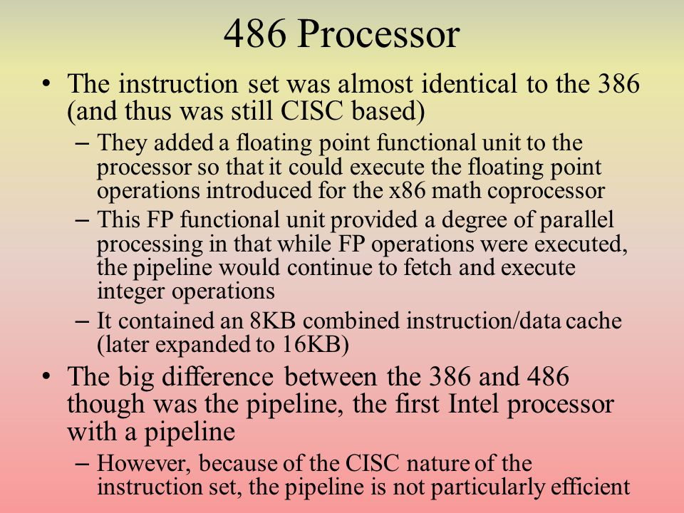 486 Processor The instruction set was almost identical to the 386 (and thus was still CISC based) – They added a floating point functional unit to the processor so that it could execute the floating point operations introduced for the x86 math coprocessor – This FP functional unit provided a degree of parallel processing in that while FP operations were executed, the pipeline would continue to fetch and execute integer operations – It contained an 8KB combined instruction/data cache (later expanded to 16KB) The big difference between the 386 and 486 though was the pipeline, the first Intel processor with a pipeline – However, because of the CISC nature of the instruction set, the pipeline is not particularly efficient