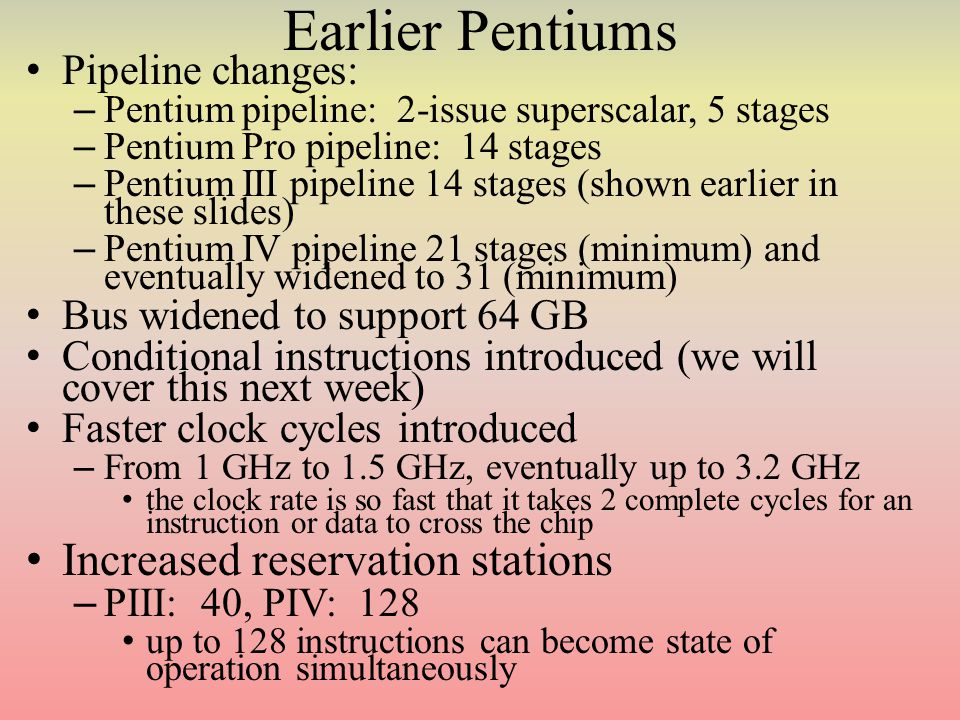Earlier Pentiums Pipeline changes: – Pentium pipeline: 2-issue superscalar, 5 stages – Pentium Pro pipeline: 14 stages – Pentium III pipeline 14 stages (shown earlier in these slides) – Pentium IV pipeline 21 stages (minimum) and eventually widened to 31 (minimum) Bus widened to support 64 GB Conditional instructions introduced (we will cover this next week) Faster clock cycles introduced – From 1 GHz to 1.5 GHz, eventually up to 3.2 GHz the clock rate is so fast that it takes 2 complete cycles for an instruction or data to cross the chip Increased reservation stations – PIII: 40, PIV: 128 up to 128 instructions can become state of operation simultaneously