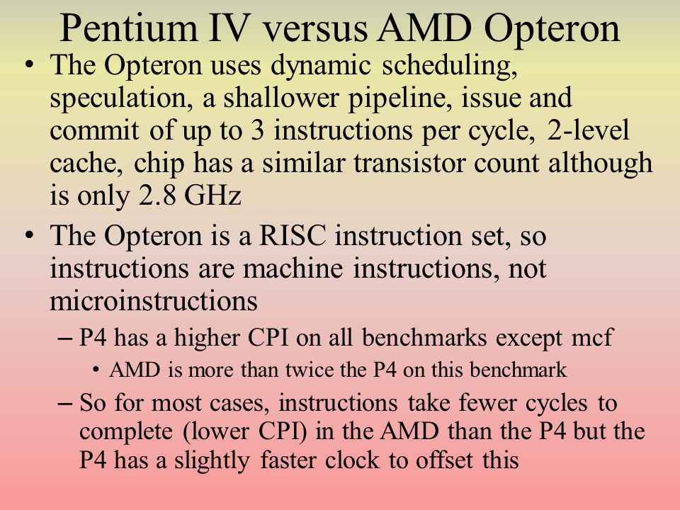 Pentium IV versus AMD Opteron The Opteron uses dynamic scheduling, speculation, a shallower pipeline, issue and commit of up to 3 instructions per cycle, 2-level cache, chip has a similar transistor count although is only 2.8 GHz The Opteron is a RISC instruction set, so instructions are machine instructions, not microinstructions – P4 has a higher CPI on all benchmarks except mcf AMD is more than twice the P4 on this benchmark – So for most cases, instructions take fewer cycles to complete (lower CPI) in the AMD than the P4 but the P4 has a slightly faster clock to offset this