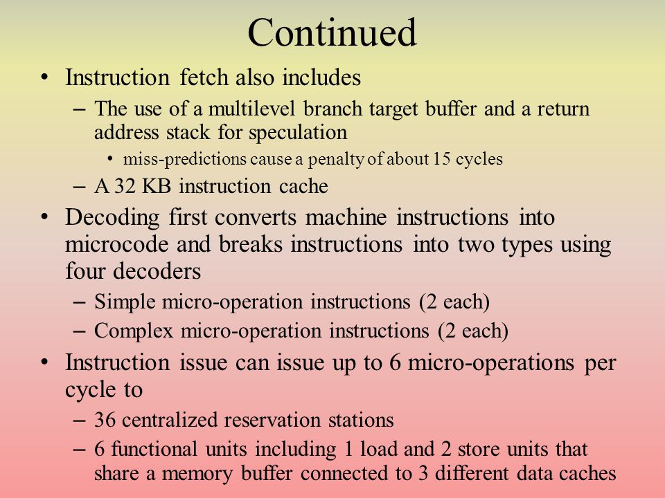 Continued Instruction fetch also includes – The use of a multilevel branch target buffer and a return address stack for speculation miss-predictions cause a penalty of about 15 cycles – A 32 KB instruction cache Decoding first converts machine instructions into microcode and breaks instructions into two types using four decoders – Simple micro-operation instructions (2 each) – Complex micro-operation instructions (2 each) Instruction issue can issue up to 6 micro-operations per cycle to – 36 centralized reservation stations – 6 functional units including 1 load and 2 store units that share a memory buffer connected to 3 different data caches