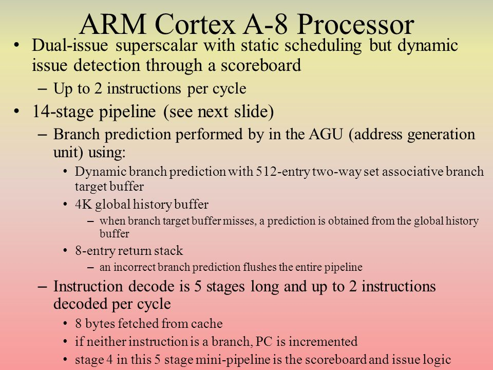 ARM Cortex A-8 Processor Dual-issue superscalar with static scheduling but dynamic issue detection through a scoreboard – Up to 2 instructions per cycle 14-stage pipeline (see next slide) – Branch prediction performed by in the AGU (address generation unit) using: Dynamic branch prediction with 512-entry two-way set associative branch target buffer 4K global history buffer – when branch target buffer misses, a prediction is obtained from the global history buffer 8-entry return stack – an incorrect branch prediction flushes the entire pipeline – Instruction decode is 5 stages long and up to 2 instructions decoded per cycle 8 bytes fetched from cache if neither instruction is a branch, PC is incremented stage 4 in this 5 stage mini-pipeline is the scoreboard and issue logic