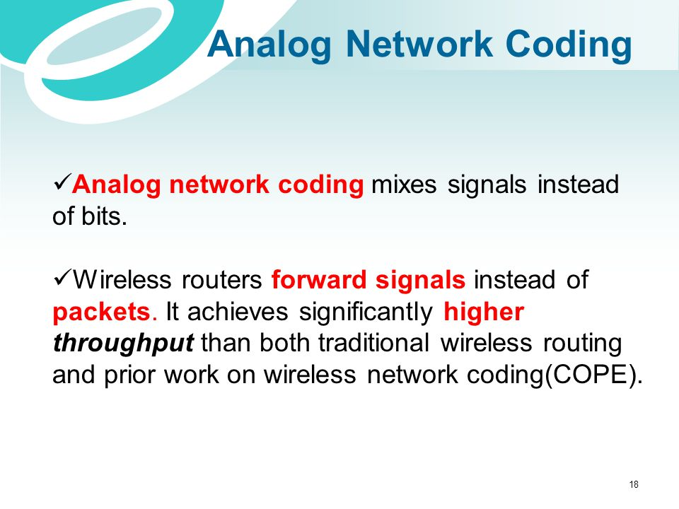 Analog Network Coding Analog network coding mixes signals instead of bits. Wireless routers forward signals instead of packets. It achieves significan
