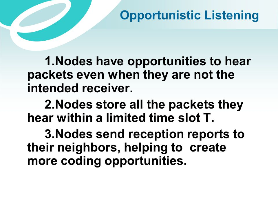 Opportunistic Listening 1.Nodes have opportunities to hear packets even when they are not the intended receiver. 2.Nodes store all the packets they he