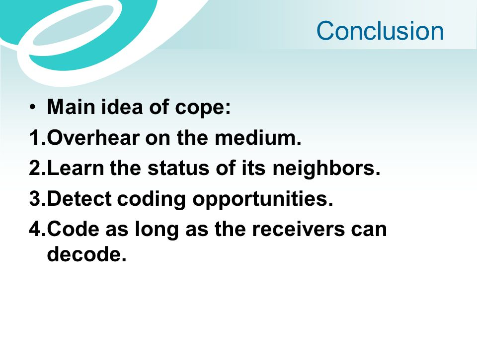 Conclusion Main idea of cope: 1.Overhear on the medium. 2.Learn the status of its neighbors. 3.Detect coding opportunities. 4.Code as long as the rece