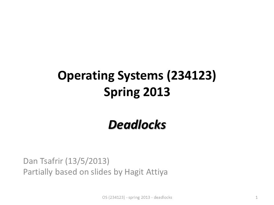 Deadlocks Operating Systems (234123) Spring 2013 Deadlocks Dan Tsafrir (13/5/2013) Partially based on slides by Hagit Attiya OS (234123) - spring 2013 - deadlocks1