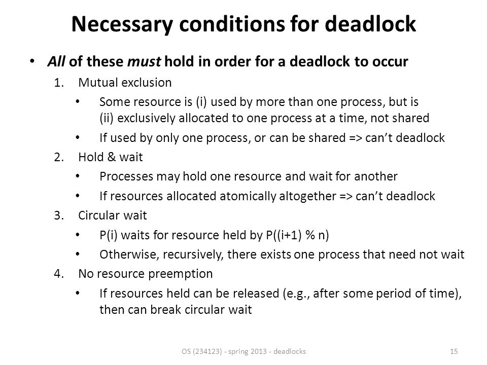 Necessary conditions for deadlock All of these must hold in order for a deadlock to occur 1.Mutual exclusion Some resource is (i) used by more than one process, but is (ii) exclusively allocated to one process at a time, not shared If used by only one process, or can be shared => can't deadlock 2.Hold & wait Processes may hold one resource and wait for another If resources allocated atomically altogether => can't deadlock 3.Circular wait P(i) waits for resource held by P((i+1) % n) Otherwise, recursively, there exists one process that need not wait 4.No resource preemption If resources held can be released (e.g., after some period of time), then can break circular wait OS (234123) - spring 2013 - deadlocks15
