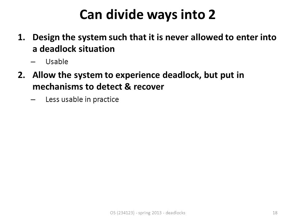 Can divide ways into 2 1.Design the system such that it is never allowed to enter into a deadlock situation – Usable 2.Allow the system to experience deadlock, but put in mechanisms to detect & recover – Less usable in practice OS (234123) - spring 2013 - deadlocks18