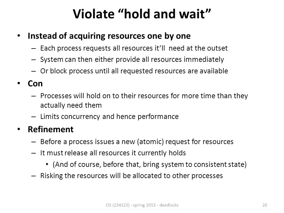 Violate hold and wait Instead of acquiring resources one by one – Each process requests all resources it'll need at the outset – System can then either provide all resources immediately – Or block process until all requested resources are available Con – Processes will hold on to their resources for more time than they actually need them – Limits concurrency and hence performance Refinement – Before a process issues a new (atomic) request for resources – It must release all resources it currently holds (And of course, before that, bring system to consistent state) – Risking the resources will be allocated to other processes OS (234123) - spring 2013 - deadlocks20