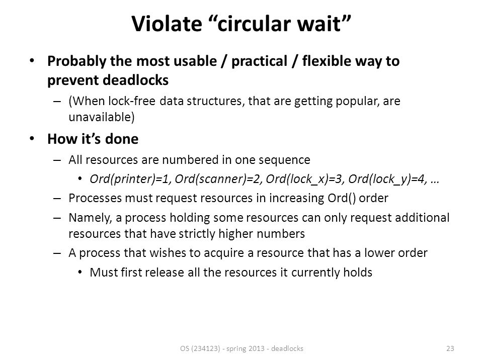 Violate circular wait Probably the most usable / practical / flexible way to prevent deadlocks – (When lock-free data structures, that are getting popular, are unavailable) How it's done – All resources are numbered in one sequence Ord(printer)=1, Ord(scanner)=2, Ord(lock_x)=3, Ord(lock_y)=4, … – Processes must request resources in increasing Ord() order – Namely, a process holding some resources can only request additional resources that have strictly higher numbers – A process that wishes to acquire a resource that has a lower order Must first release all the resources it currently holds OS (234123) - spring 2013 - deadlocks23