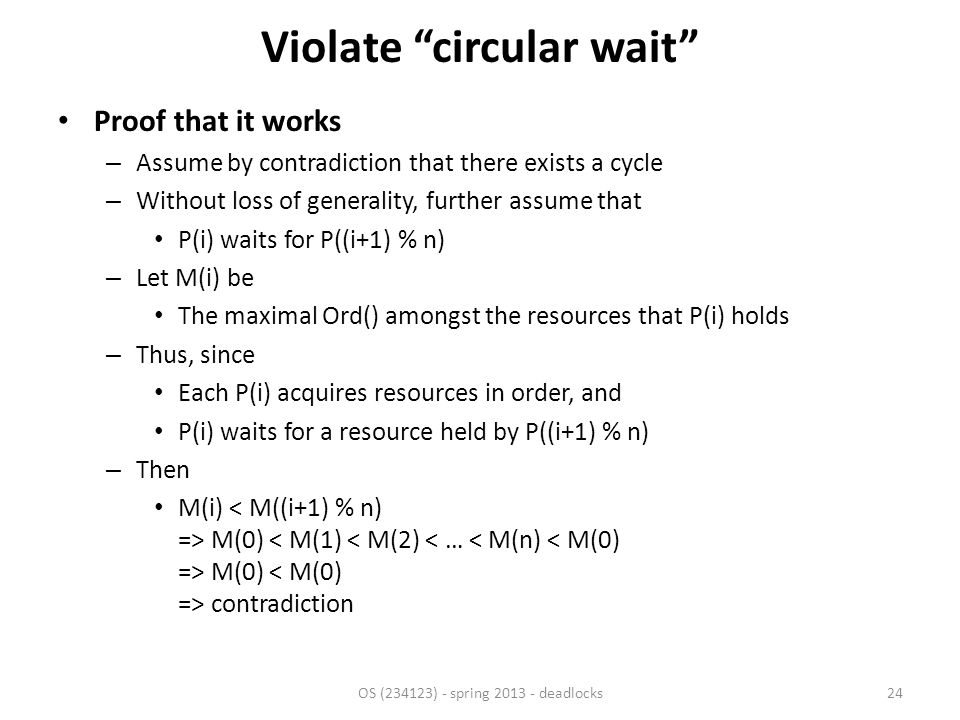Violate circular wait Proof that it works – Assume by contradiction that there exists a cycle – Without loss of generality, further assume that P(i) waits for P((i+1) % n) – Let M(i) be The maximal Ord() amongst the resources that P(i) holds – Thus, since Each P(i) acquires resources in order, and P(i) waits for a resource held by P((i+1) % n) – Then M(i) M(0) M(0) contradiction OS (234123) - spring 2013 - deadlocks24
