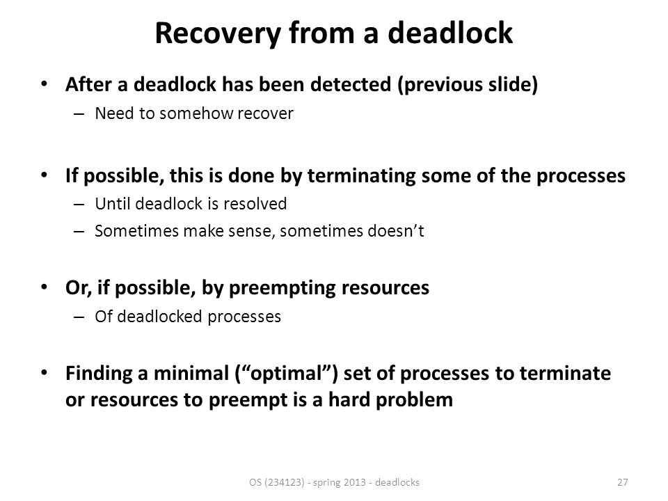 Recovery from a deadlock After a deadlock has been detected (previous slide) – Need to somehow recover If possible, this is done by terminating some of the processes – Until deadlock is resolved – Sometimes make sense, sometimes doesn't Or, if possible, by preempting resources – Of deadlocked processes Finding a minimal ( optimal ) set of processes to terminate or resources to preempt is a hard problem OS (234123) - spring 2013 - deadlocks27