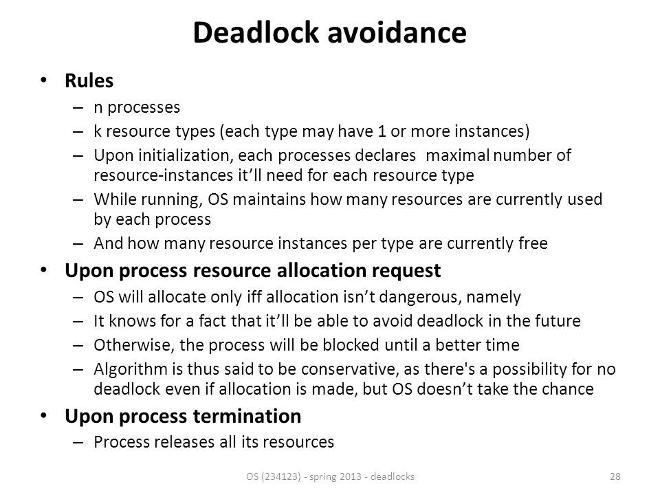 Deadlock avoidance Rules – n processes – k resource types (each type may have 1 or more instances) – Upon initialization, each processes declares maximal number of resource-instances it'll need for each resource type – While running, OS maintains how many resources are currently used by each process – And how many resource instances per type are currently free Upon process resource allocation request – OS will allocate only iff allocation isn't dangerous, namely – It knows for a fact that it'll be able to avoid deadlock in the future – Otherwise, the process will be blocked until a better time – Algorithm is thus said to be conservative, as there s a possibility for no deadlock even if allocation is made, but OS doesn't take the chance Upon process termination – Process releases all its resources OS (234123) - spring 2013 - deadlocks28