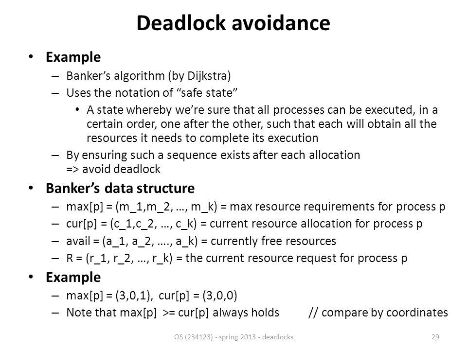 Deadlock avoidance Example – Banker's algorithm (by Dijkstra) – Uses the notation of safe state A state whereby we're sure that all processes can be executed, in a certain order, one after the other, such that each will obtain all the resources it needs to complete its execution – By ensuring such a sequence exists after each allocation => avoid deadlock Banker's data structure – max[p] = (m_1,m_2, …, m_k) = max resource requirements for process p – cur[p] = (c_1,c_2, …, c_k) = current resource allocation for process p – avail = (a_1, a_2, …., a_k) = currently free resources – R = (r_1, r_2, …, r_k) = the current resource request for process p Example – max[p] = (3,0,1), cur[p] = (3,0,0) – Note that max[p] >= cur[p] always holds// compare by coordinates OS (234123) - spring 2013 - deadlocks29