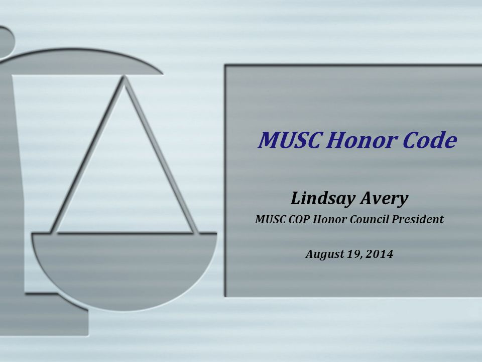 MUSC Honor Code Lindsay Avery MUSC COP Honor Council President August 19, 2014