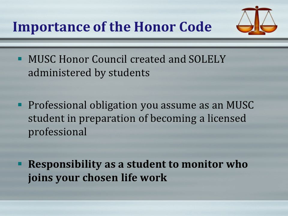 Importance of the Honor Code  MUSC Honor Council created and SOLELY administered by students  Professional obligation you assume as an MUSC student in preparation of becoming a licensed professional  Responsibility as a student to monitor who joins your chosen life work