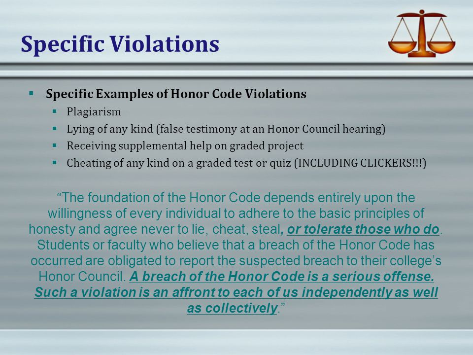 Specific Violations  Specific Examples of Honor Code Violations  Plagiarism  Lying of any kind (false testimony at an Honor Council hearing)  Receiving supplemental help on graded project  Cheating of any kind on a graded test or quiz (INCLUDING CLICKERS!!!) The foundation of the Honor Code depends entirely upon the willingness of every individual to adhere to the basic principles of honesty and agree never to lie, cheat, steal, or tolerate those who do.