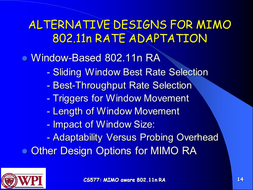 CS577: MIMO aware 802.11n RA 14 ALTERNATIVE DESIGNS FOR MIMO 802.11n RATE ADAPTATION Window-Based 802.11n RA Window-Based 802.11n RA - Sliding Window Best Rate Selection - Best-Throughput Rate Selection - Triggers for Window Movement - Length of Window Movement - Impact of Window Size: - Adaptability Versus Probing Overhead Other Design Options for MIMO RA Other Design Options for MIMO RA