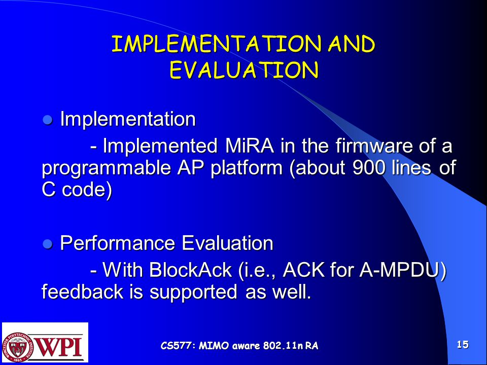 CS577: MIMO aware 802.11n RA 15 IMPLEMENTATION AND EVALUATION Implementation Implementation - Implemented MiRA in the firmware of a programmable AP platform (about 900 lines of C code) Performance Evaluation Performance Evaluation - With BlockAck (i.e., ACK for A-MPDU) feedback is supported as well.
