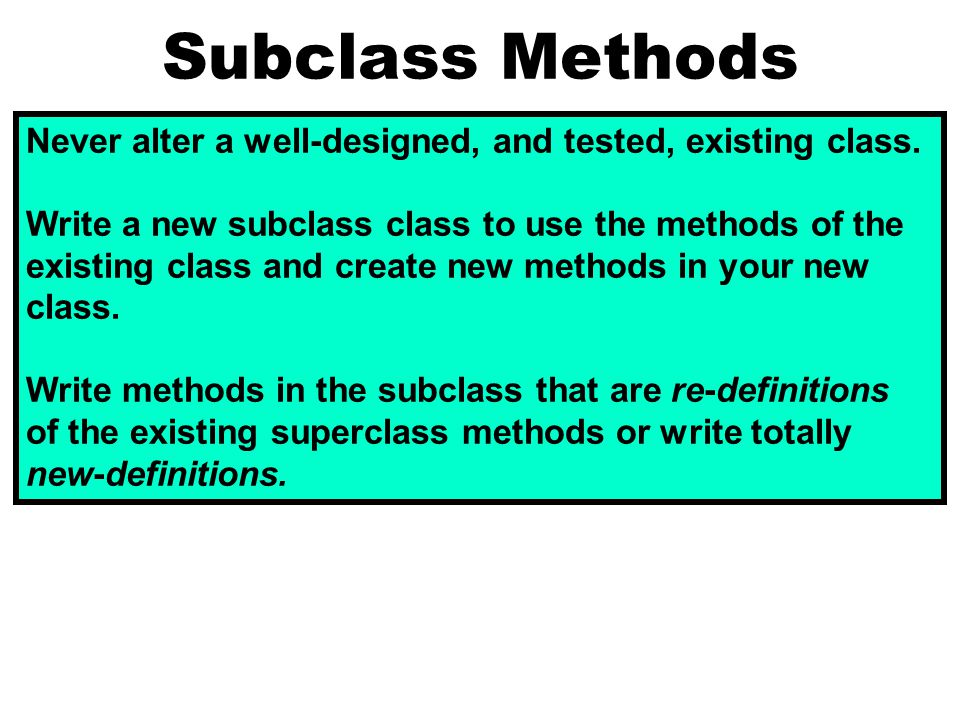 Subclass Methods Never alter a well-designed, and tested, existing class.