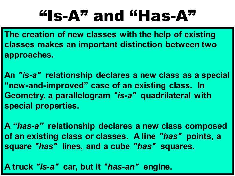 Is-A and Has-A The creation of new classes with the help of existing classes makes an important distinction between two approaches.