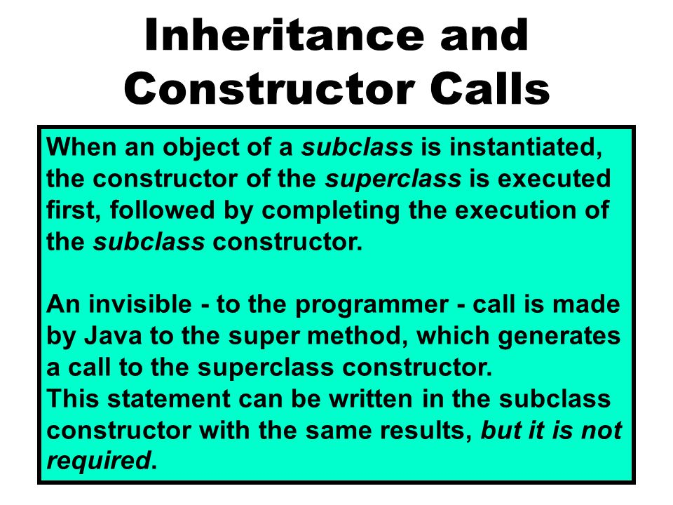 Inheritance and Constructor Calls When an object of a subclass is instantiated, the constructor of the superclass is executed first, followed by completing the execution of the subclass constructor.