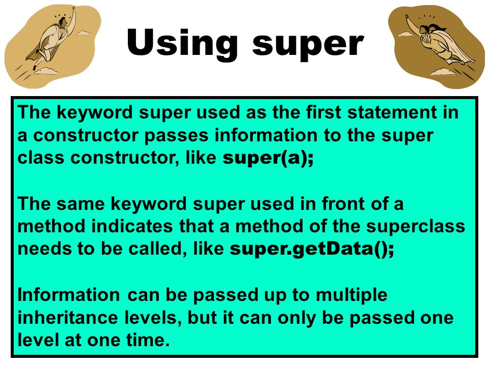 Using super The keyword super used as the first statement in a constructor passes information to the super class constructor, like super(a); The same keyword super used in front of a method indicates that a method of the superclass needs to be called, like super.getData(); Information can be passed up to multiple inheritance levels, but it can only be passed one level at one time.