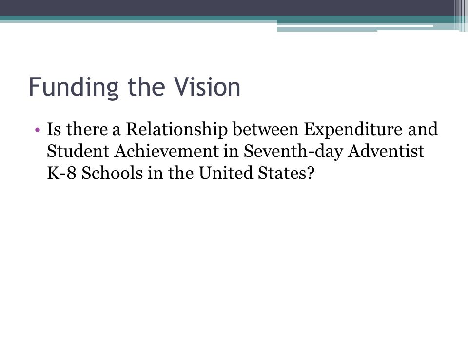 Funding the Vision Is there a Relationship between Expenditure and Student Achievement in Seventh-day Adventist K-8 Schools in the United States
