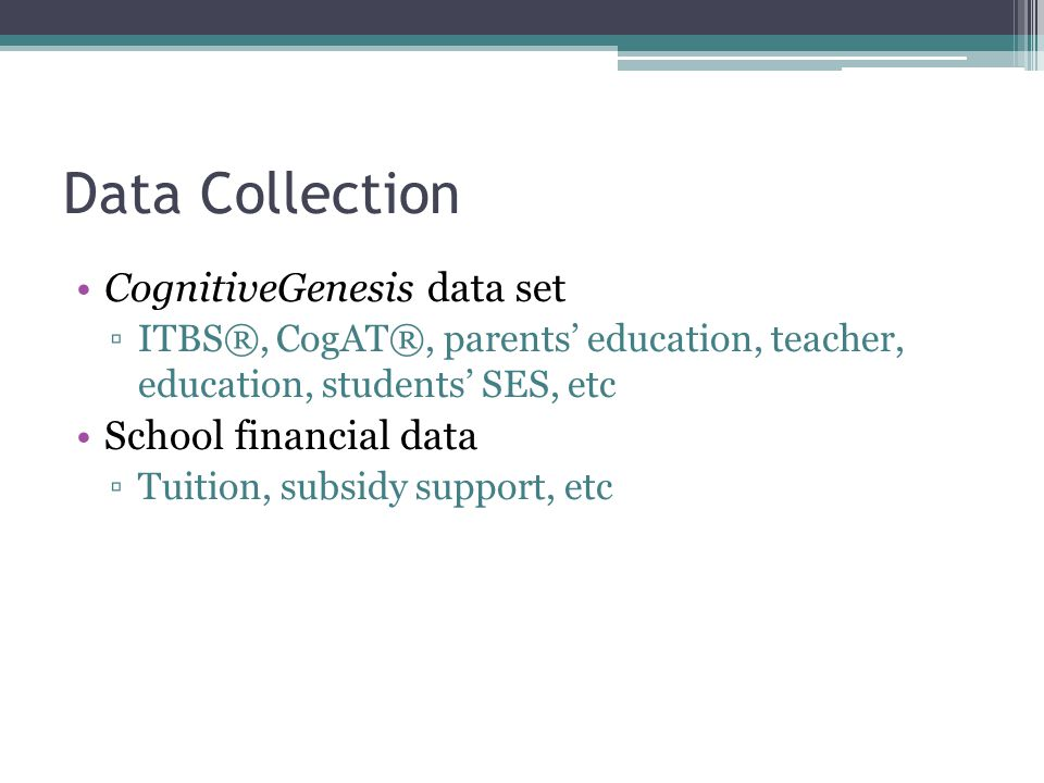 Data Collection CognitiveGenesis data set ▫ITBS®, CogAT®, parents' education, teacher, education, students' SES, etc School financial data ▫Tuition, subsidy support, etc