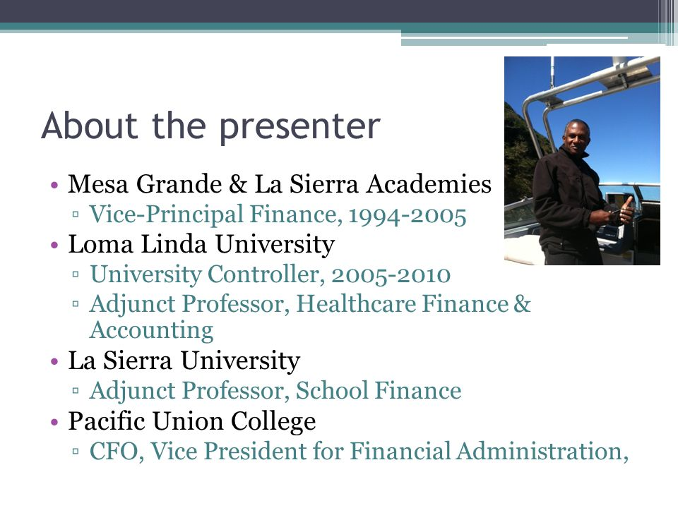 About the presenter Mesa Grande & La Sierra Academies ▫Vice-Principal Finance, 1994-2005 Loma Linda University ▫University Controller, 2005-2010 ▫Adjunct Professor, Healthcare Finance & Accounting La Sierra University ▫Adjunct Professor, School Finance Pacific Union College ▫CFO, Vice President for Financial Administration,
