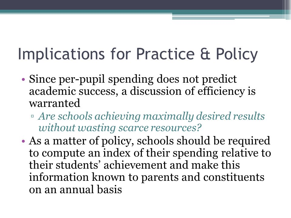 Implications for Practice & Policy Since per-pupil spending does not predict academic success, a discussion of efficiency is warranted ▫Are schools achieving maximally desired results without wasting scarce resources.
