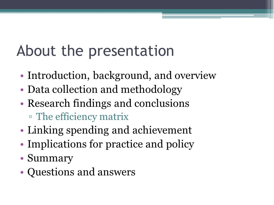 About the presentation Introduction, background, and overview Data collection and methodology Research findings and conclusions ▫The efficiency matrix Linking spending and achievement Implications for practice and policy Summary Questions and answers